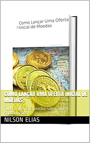Como Lançar Uma Oferta Inicial de Moedas: Tudo o que você precisa saber sobre criptomoedas (Portuguese Edition)