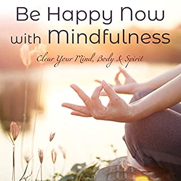 Be Happy Now with Mindfulness: Clear Your Mind, Body & Spirit