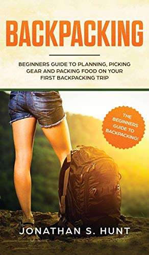 Backpacking: Beginners Guide to Planning, Picking Gear and Packing Food on Your First Backpacking Trip