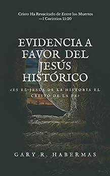 [Gary Habermas]のEVIDENCIA A FAVOR DEL JESÚS HISTÓRICO: ¿ES EL JESÚS DE LA HISTORIA EL CRISTO DE LA FE? (Spanish Edition)