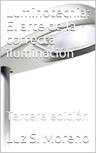 Luminotecnia: El arte de la correcta iluminación: Tercera edición