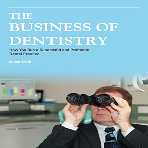 The Business of Dentistry: How to Run a Successful and Profitable Dental Practice cover art