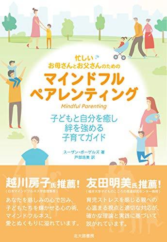 忙しいお母さんとお父さんのためのマインドフルペアレンティング:子どもと自分を癒し,絆を強める子育てガイド