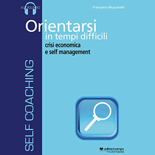 Orientarsi in tempi difficili, crisi economica e self management  Audiolibri
