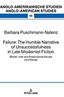 Failure: The Humble Narrative of Unsuccessfulness in Late Modernist Fiction: British, Irish and Postcolonial Novels and Stories (Anglo-amerikanische Studien / Anglo-american Studies)
