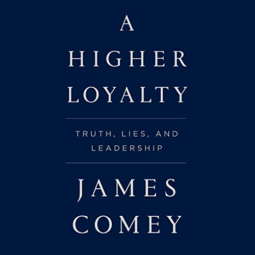 A Higher Loyalty: Truth, Lies, and Leadership