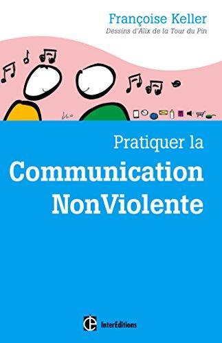 Pratiquer la Communication NonViolente : Passeport pour un monde où lon ose se parler en sachant comment le dire (Epanouissement)