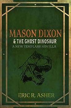 Mason Dixon & the Ghost Dinosaur: A New Templars Novella (Mason Dixon, Monster Hunter Book 3) by [Eric Asher]