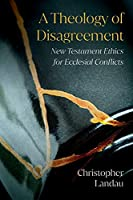 A Theology of Disagreement: New Testament Ethics for Ecclesial Conflicts