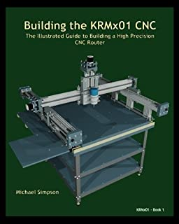 Building the KRMx01 CNC: The Illustrated Guide to Building a High Precision CNC