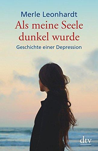 Leonhardt, Merle:<br //>Als meine Seele dunkel wurde: Geschichte einer Depression