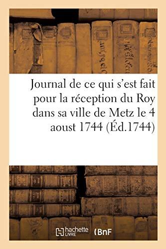 Journal de ce qui s'est fait pour la réception du Roy dans sa ville de Metz le 4 aoust 1744: , recueil de plusieurs pièces sur le même sujet & sur les accidents survenus pendant son séjour
