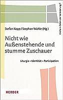 Nicht Wie Aussenstehende Und Stumme Zuschauer: Liturgie - Identitat - Partizipation (Kirche in Zeiten Der Veranderung)