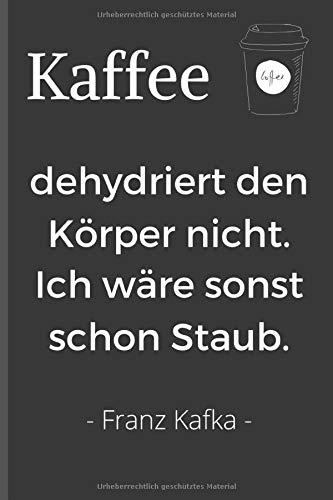 Kaffee dehydriert den Körper nicht. Ich wäre sonst schon Staub. - Franz Kafka: Witziges Notizbuch für alle Kaffeesüchtlinge und solche, die es noch werden wollen. ~ liniertes Notizbuch 15x22cm