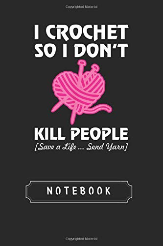 Notebook: I Crochet So I Dont Do Not Kill People Save Lives Send Yarn 1 Black Cover Notebook and Journal With College Rule Line | 118 Pages | Size ... | Blank Ruled Lined Journal for Men and Women