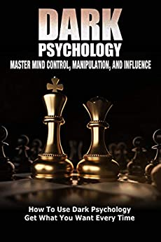 Dark Psychology: Master Mind Control, Manipulation, and Influence: How To Use Dark Psychology Get What You Want Every Time (Dark Psychology: The Dark Side of the Mind Book 2) by [Michael Connor]