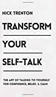 Transform Your Self-Talk: The Art of Talking to Yourself for Confidence, Belief, and Calm: The Art of Talking to Yourself for Confidence, Belief, and Calm