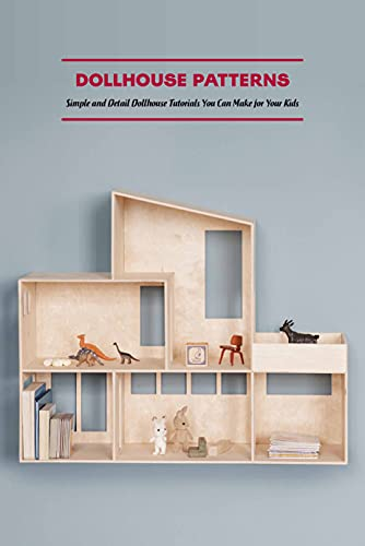 Dollhouse Patterns: Simple and Detail Dollhouse Tutorials You Can Make for Your Kids: Dollhouse Making Tutorials (English Edition)