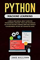 Python machine learning: Python machine learning: A simple user manual about computer programming language. Tools and techniques of python machine learning, simplified, perfect for beginners. An easy, but exhaustive guide!
