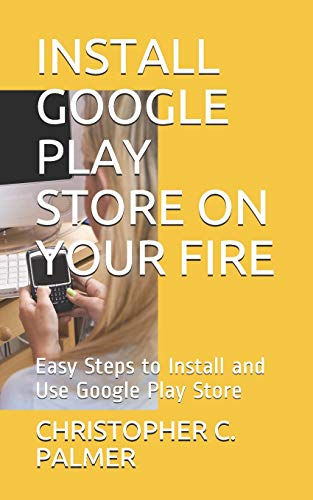 INSTALL GOOGLE PLAY STORE ON YOUR FIRE: Easy Steps to Install and Use Google Play Store