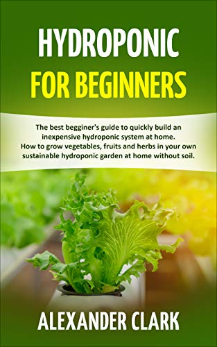 HYDROPONIC FOR BEGINNERS: The best beginner's guide to build an inexpensive hydroponic system at home. How to grow vegetables, fruits and herbs in your hydroponic garden at home without soil