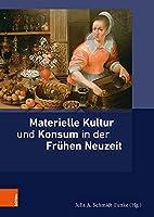 Materielle Kultur Und Konsum in Der Fruhen Neuzeit (Ding, Materialitat, Geschichte)