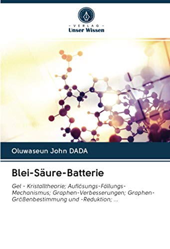 Blei-Säure-Batterie: Gel - Kristalltheorie; Auflösungs-Fällungs-Mechanismus; Graphen-Verbesserungen; Graphen-Größenbestimmung und -Reduktion; ...