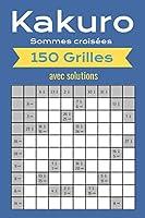Kakuro - Sommes croisées - 150 Grilles avec solutions: Agréable jeu de réflexion pour passer du temps chez soi, dans les transports en commun ou durant les vacances.