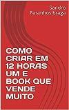 COMO CRIAR EM 12 HORAS UM E BOOK QUE VENDE MUITO (Portuguese Edition)