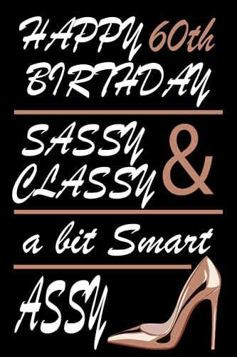 Happy 60th Birthday Sassy Classy & A Bit Smart Assy: 60 Year Old Notebook birthday gift, Classy 60th Birthday Card Alternative Quote Journals are ... for Women, turning , Sassy Birthday Card