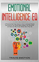 Emotional Intelligence EQ: Emotional Intelligence EQ: A Practical Self Help Guide on How to Analyze People and Improve Your Social Skills. Master Your Emotions and Discover Why It Can Matter More Than IQ