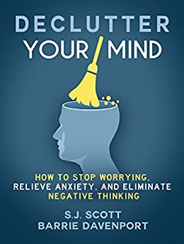 Declutter Your Mind: How to Stop Worrying, Relieve Anxiety, and Eliminate Negative Thinking by [S.J. Scott, Barrie Davenport]