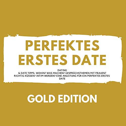 Perfektes erstes Date Gold Edition: Dating & Date Tipps - Wohin? Was machen? Gesprächsthemen mit Frauen