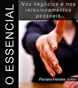 O ESSENCIAL NOS NEGÓCIOS E NOS RELACIONAMENTOS PESSOAIS por [Floriano Ferreira Junior]