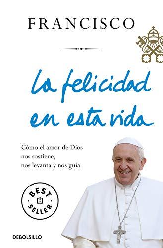 La felicidad en esta vida: Cómo el amor de Dios nos sostiene, nos levanta y nos guía (Best Seller)