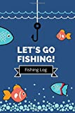 Let's Go Fishing! Fishing Log: Journal to Record Fish Information, Time, Location, Weather and Bait Used, Perfect for Kids, Boys and Adults, 6x9 Notebook, 120 Page Fisherman Diary