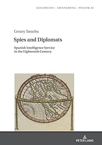 Spies and Diplomats; Spanish Intelligence Service in the Eighteenth Century (42) (Geschichte – Erinnerung – Politik. Studies in History, Memory and Politics)
