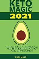 Keto Magic 2021: Learn how to burn fat - results in less than 5 Days Eating Your Favorite Foods and With No Effort