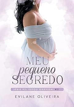 Meu Pequeno Segredo: Ps: Estou Grávida! (Livro 2) por [Evilane Oliveira]
