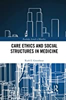 Care Ethics and Social Structures in Medicine (Routledge Annals of Bioethics)