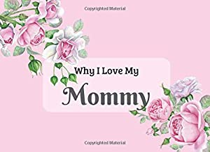 Why I Love My Mommy: What I Love About You Book Journal. Fill in the blanks - keepsake gift for your Mommy on Mothers Day Birthday Christmas. Colorful ... & beautiful illustrations of roses.