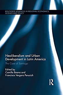 Neoliberalism and Urban Development in Latin America: The Case of Santiago (Routledge Advances in Regional Economics, Science and Policy Book 24)