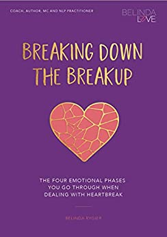 Breaking Down The Break Up: The Four Emotional Phases You Go Through When Dealing With Heartbreak by [Belinda Rygier]