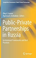 Public-Private Partnerships in Russia: Institutional Frameworks and Best Practices (Competitive Government: Public Private Partnerships)