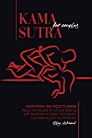 Kama Sutra for Couples: Everything You Need to Know About the Ancient Art of Love Making with Beginner to Expert Techniques. Love Making and Sex Positions