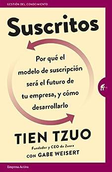 Suscritos: ¿Por qué el modelo de suscripción será el futuro de tu empresa y cómo desarrollarlo? (Gestión del conocimiento) (Spanish Edition) por [Tien Tzuo, Martín Rodríguez-Courel Ginzo]