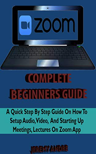 ZOOM COMPLETE  BEGINNERS' GUIDE: A Quick Step By Step  Beginner Guide On How To Setup Audeo, Video And Starting Up Meetings, Lectures On Zoom App. (English Edition)