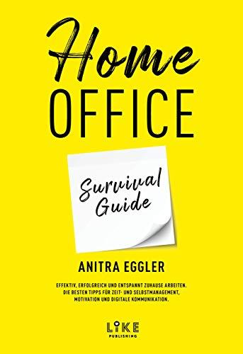 Home Office Survival Guide: Effektiv, erfolgreich und entspannt zuhause arbeiten. Die besten Tipps für Zeit- und Selbstmanagement, Motivation und digitale Kommunikation.