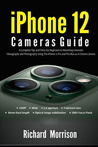 iPhone 12 Cameras Guide: A Complete Tips and Tricks for Beginners to Mastering Cinematic Videography and Photography Using The iPhone 12 Pro and Pro Max as A Cinema Camera