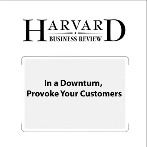 In a Downturn, Provoke Your Customers (Harvard Business Review) audiobook cover art